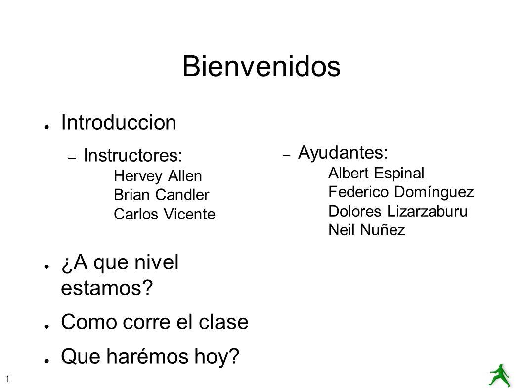 1 Bienvenidos Introduccion – Instructores: Hervey Allen Brian Candler Carlos Vicente ¿A que nivel estamos? Como corre el clase Que harémos hoy? – Ayud