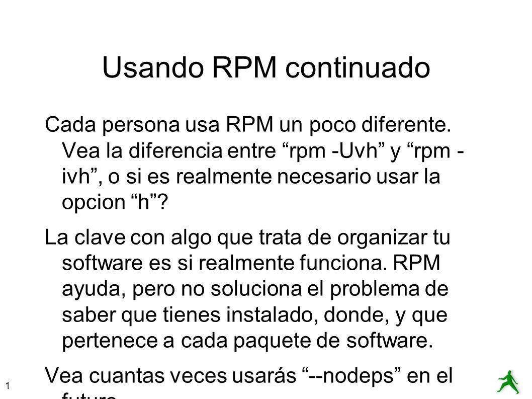 1 Usando RPM continuado Cada persona usa RPM un poco diferente. Vea la diferencia entre rpm -Uvh y rpm - ivh, o si es realmente necesario usar la opci