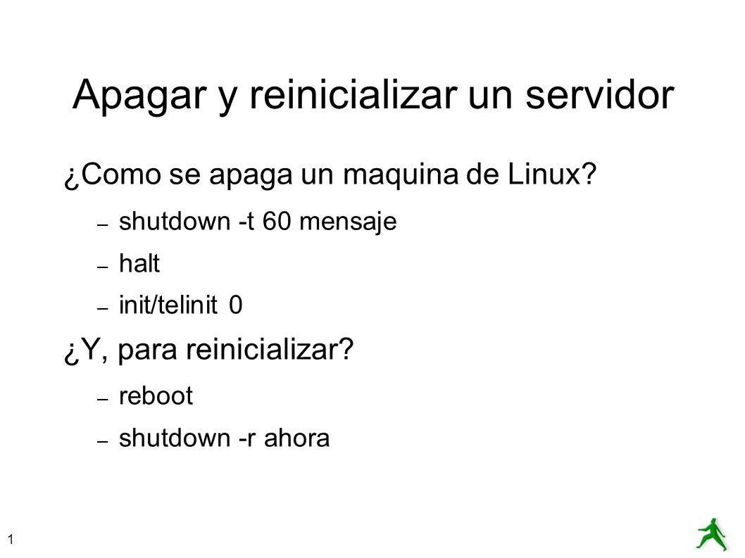 1 Apagar y reinicializar un servidor ¿Como se apaga un maquina de Linux? – shutdown -t 60 mensaje – halt – init/telinit 0 ¿Y, para reinicializar? – re