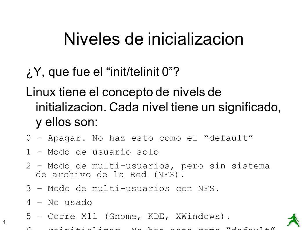 1 Niveles de inicializacion ¿Y, que fue el init/telinit 0? Linux tiene el concepto de nivels de initializacion. Cada nivel tiene un significado, y ell