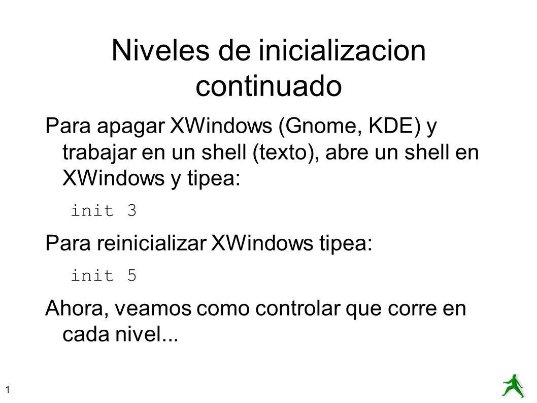 1 Niveles de inicializacion continuado Para apagar XWindows (Gnome, KDE) y trabajar en un shell (texto), abre un shell en XWindows y tipea: init 3 Par