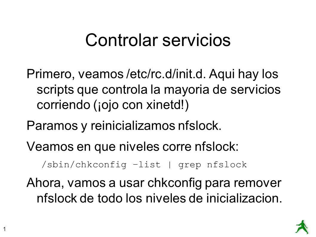 1 Controlar servicios Primero, veamos /etc/rc.d/init.d. Aqui hay los scripts que controla la mayoria de servicios corriendo (¡ojo con xinetd!) Paramos