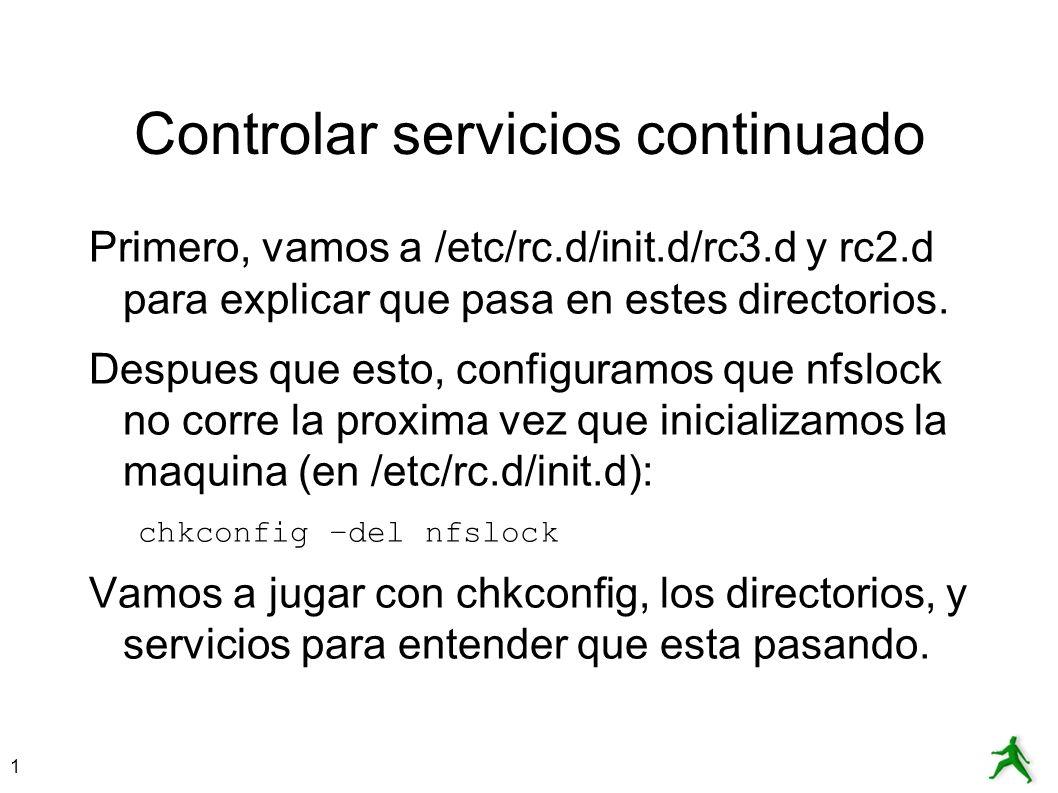 1 Controlar servicios continuado Primero, vamos a /etc/rc.d/init.d/rc3.d y rc2.d para explicar que pasa en estes directorios. Despues que esto, config