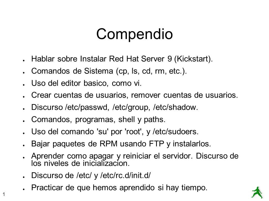 1 Compendio Hablar sobre Instalar Red Hat Server 9 (Kickstart). Comandos de Sistema (cp, ls, cd, rm, etc.). Uso del editor basico, como vi. Crear cuen