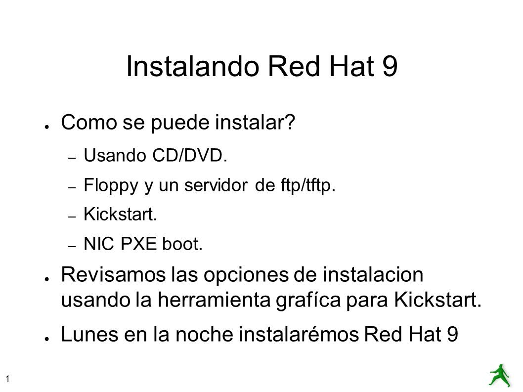 1 Instalando Red Hat 9 Como se puede instalar? – Usando CD/DVD. – Floppy y un servidor de ftp/tftp. – Kickstart. – NIC PXE boot. Revisamos las opcione