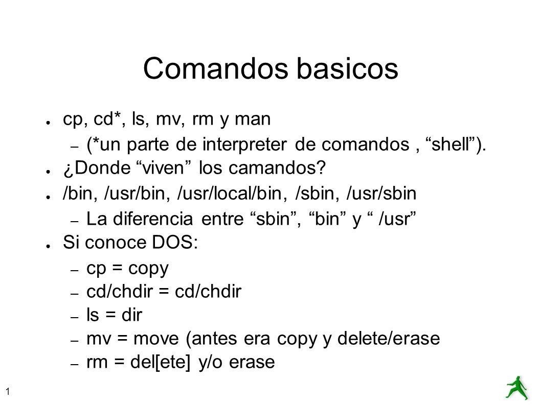 1 Comandos basicos cp, cd*, ls, mv, rm y man – (*un parte de interpreter de comandos, shell). ¿Donde viven los camandos? /bin, /usr/bin, /usr/local/bi
