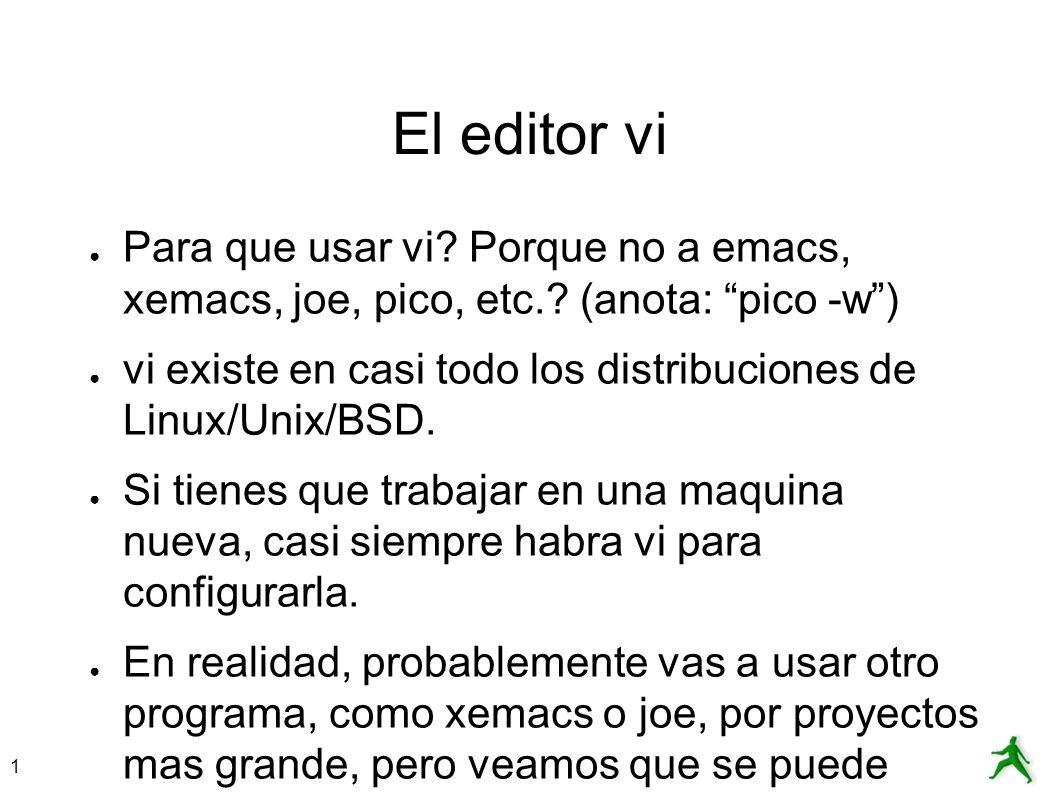 1 El editor vi Para que usar vi? Porque no a emacs, xemacs, joe, pico, etc.? (anota: pico -w) vi existe en casi todo los distribuciones de Linux/Unix/
