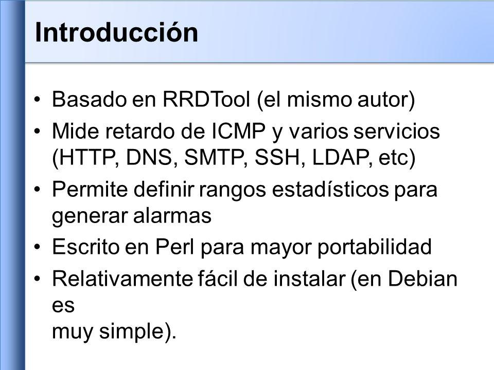 Basado en RRDTool (el mismo autor) Mide retardo de ICMP y varios servicios (HTTP, DNS, SMTP, SSH, LDAP, etc) Permite definir rangos estadísticos para generar alarmas Escrito en Perl para mayor portabilidad Relativamente fácil de instalar (en Debian es muy simple).