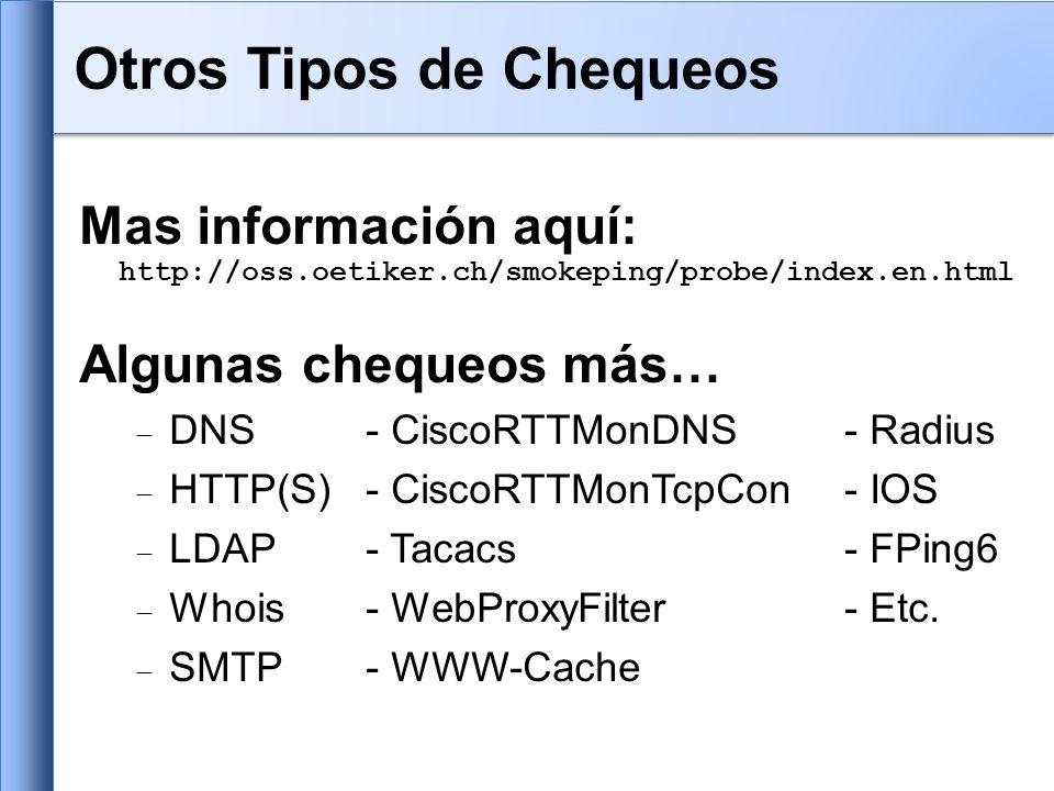 Mas información aquí: http://oss.oetiker.ch/smokeping/probe/index.en.html Algunas chequeos más… DNS- CiscoRTTMonDNS- Radius HTTP(S)- CiscoRTTMonTcpCon - IOS LDAP- Tacacs- FPing6 Whois- WebProxyFilter- Etc.