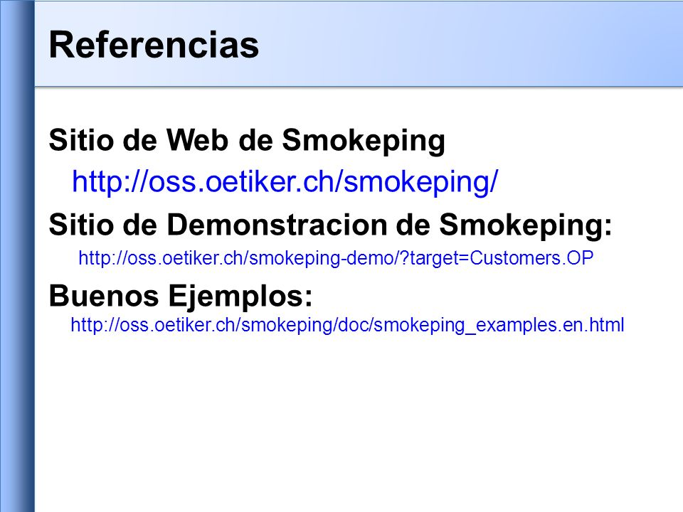 Sitio de Web de Smokeping http://oss.oetiker.ch/smokeping/ Sitio de Demonstracion de Smokeping: http://oss.oetiker.ch/smokeping-demo/ target=Customers.OP Buenos Ejemplos: http://oss.oetiker.ch/smokeping/doc/smokeping_examples.en.html Referencias