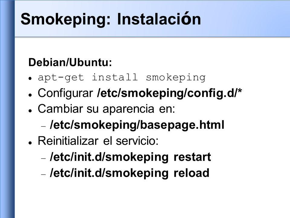 Debian/Ubuntu: apt-get install smokeping Configurar /etc/smokeping/config.d/* Cambiar su aparencia en: /etc/smokeping/basepage.html Reinitializar el servicio: /etc/init.d/smokeping restart /etc/init.d/smokeping reload Smokeping: Instalaci ó n