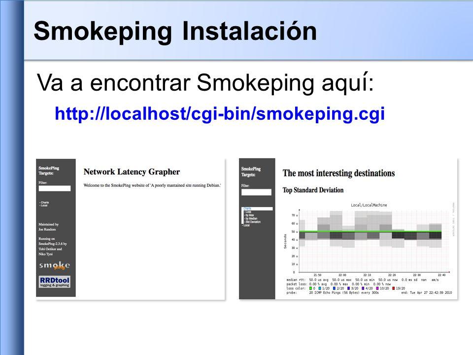 Los archivos de configuración en Ubuntu 9.10 son: /etc/smokeping/config.d/Alerts /etc/smokeping/config.d/Database /etc/smokeing/config.d/General /etc/smokeping/config.d/pathnames /etc/smokeping/config.d/Presentation /etc/smokeping/config.d/Probes /etc/smokeping/config.d/Slaves /etc/smokeping/config.d/Targets Trabajamos mayormente en los archivos Alerts, General, Probes y Targets.