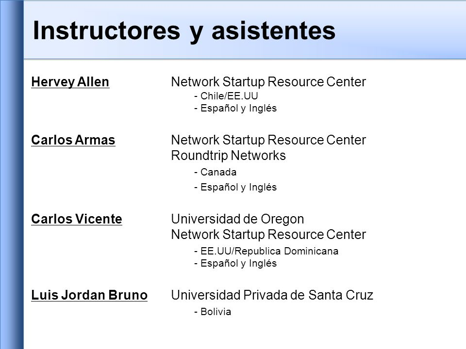 Instructores y asistentes Hervey AllenNetwork Startup Resource Center - Chile/EE.UU - Español y Inglés Carlos Armas Network Startup Resource Center Roundtrip Networks - Canada - Español y Inglés Carlos VicenteUniversidad de Oregon Network Startup Resource Center - EE.UU/Republica Dominicana - Español y Inglés Luis Jordan BrunoUniversidad Privada de Santa Cruz - Bolivia