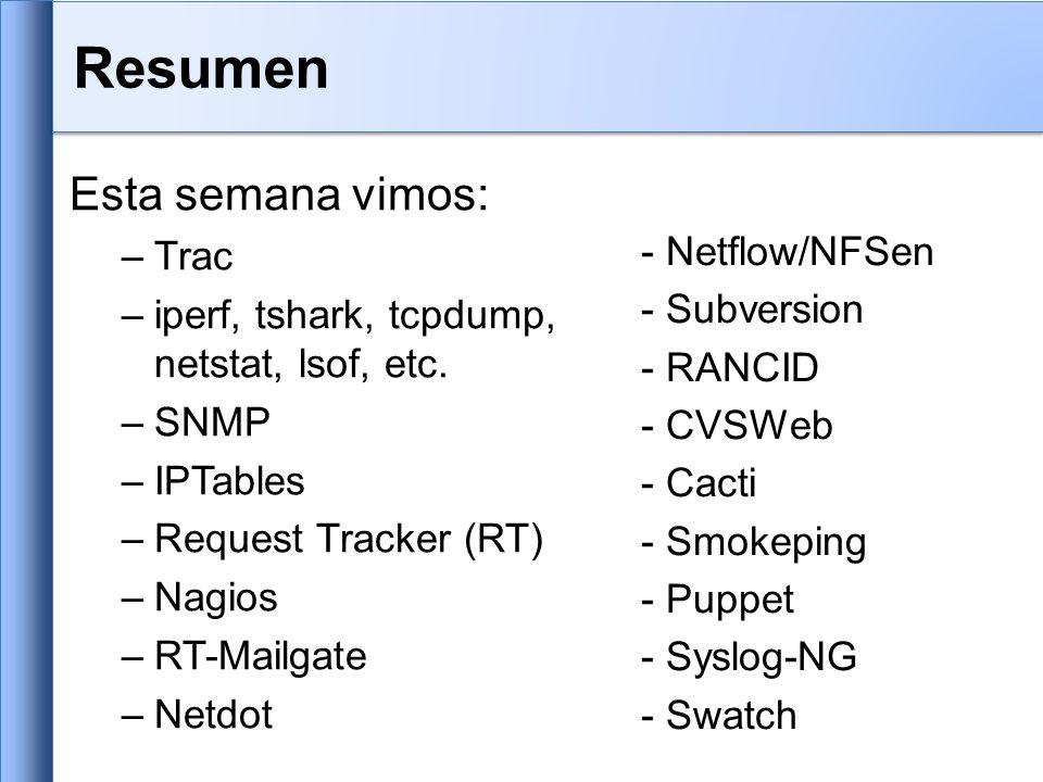 Resumen Esta semana vimos: –Trac –iperf, tshark, tcpdump, netstat, lsof, etc. –SNMP –IPTables –Request Tracker (RT) –Nagios –RT-Mailgate –Netdot - Net