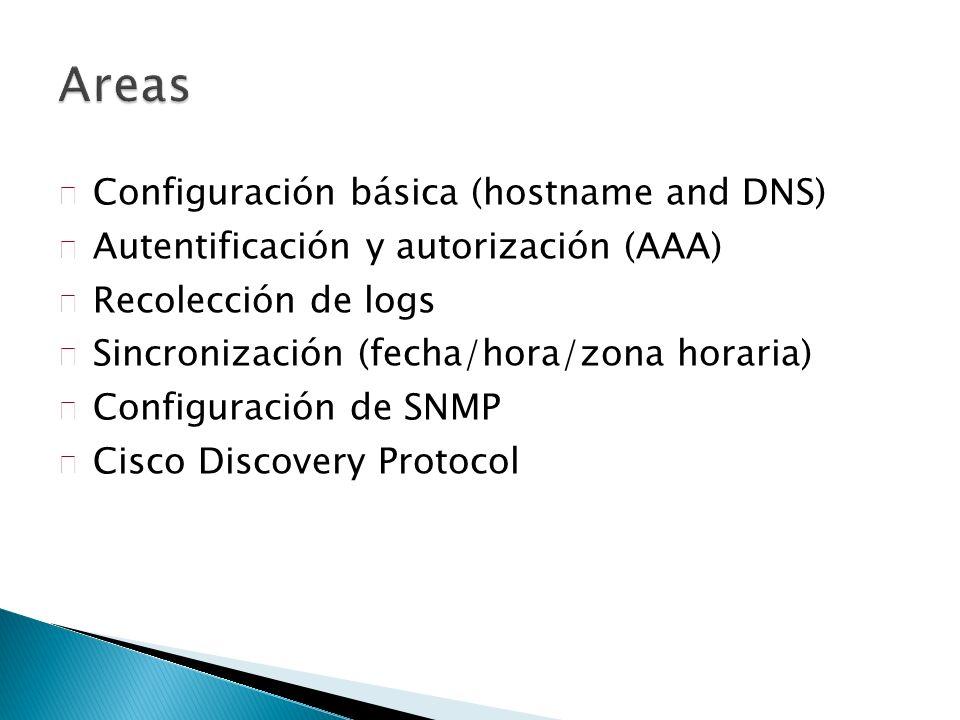 Configuración básica (hostname and DNS) Autentificación y autorización (AAA) Recolección de logs Sincronización (fecha/hora/zona horaria) Configuración de SNMP Cisco Discovery Protocol