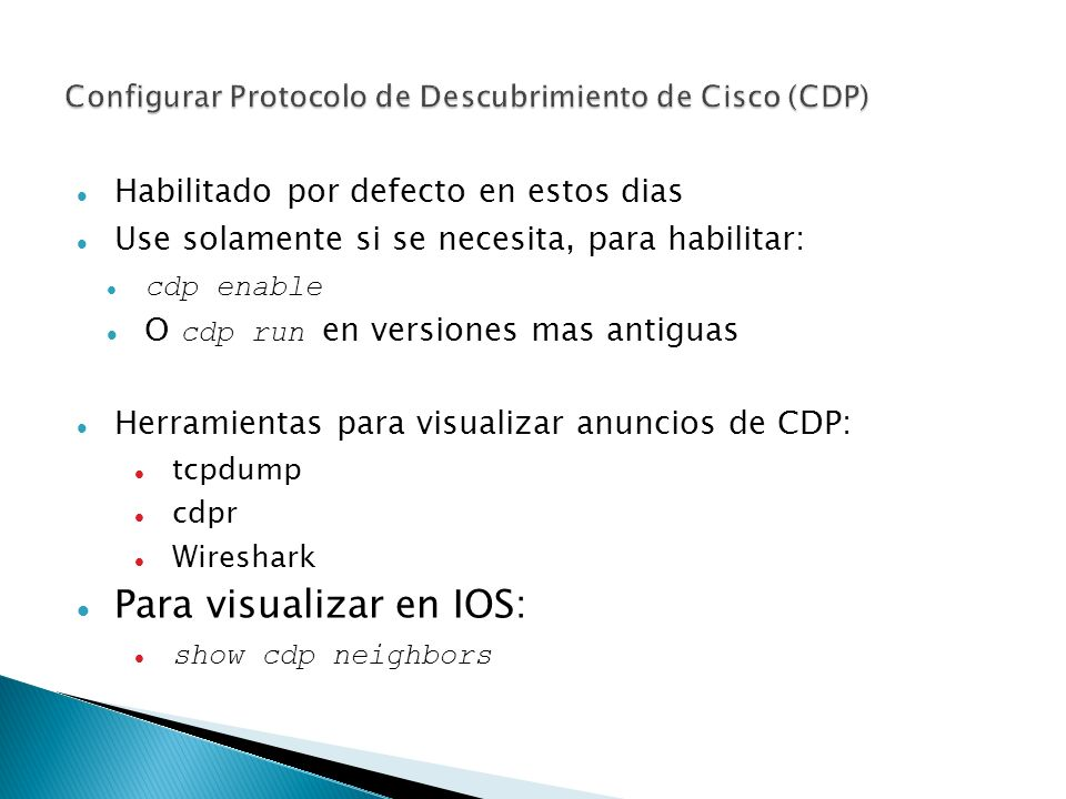 Habilitado por defecto en estos dias Use solamente si se necesita, para habilitar: cdp enable O cdp run en versiones mas antiguas Herramientas para visualizar anuncios de CDP: tcpdump cdpr Wireshark Para visualizar en IOS: show cdp neighbors