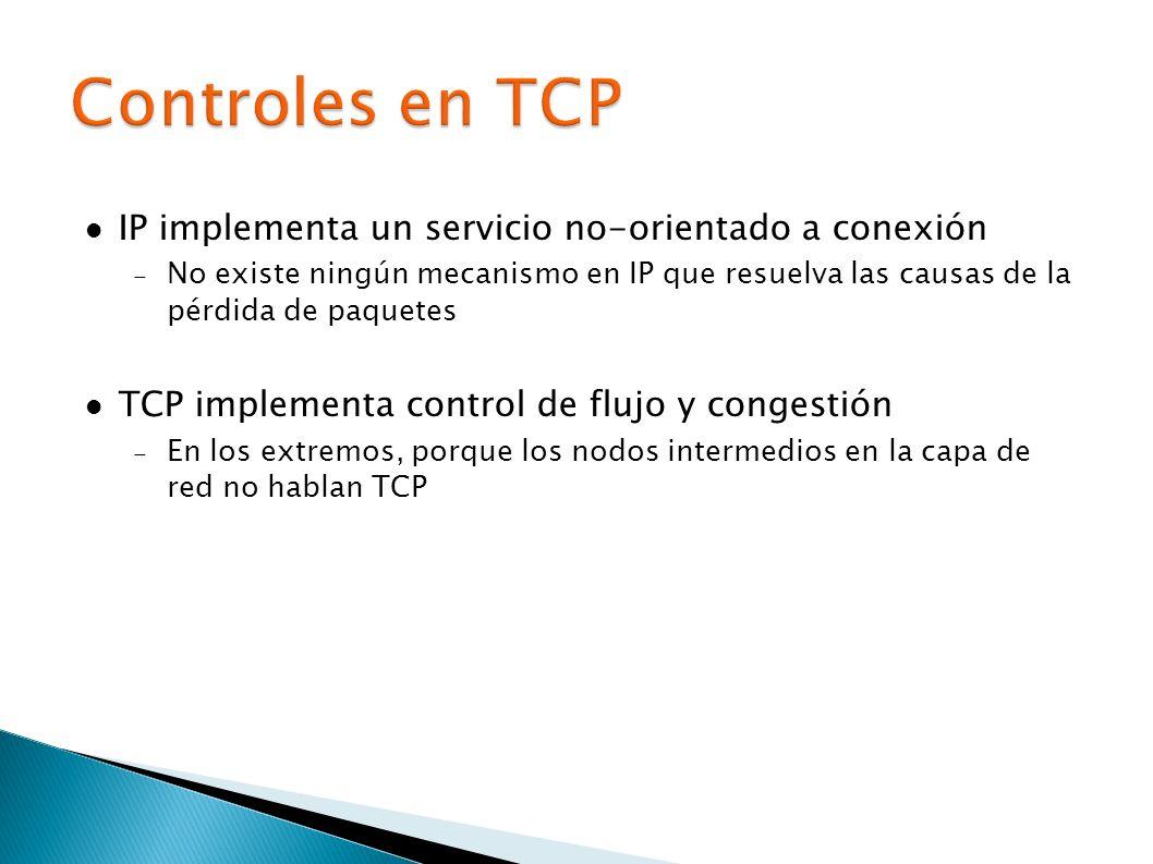 IP implementa un servicio no-orientado a conexión No existe ningún mecanismo en IP que resuelva las causas de la pérdida de paquetes TCP implementa control de flujo y congestión En los extremos, porque los nodos intermedios en la capa de red no hablan TCP