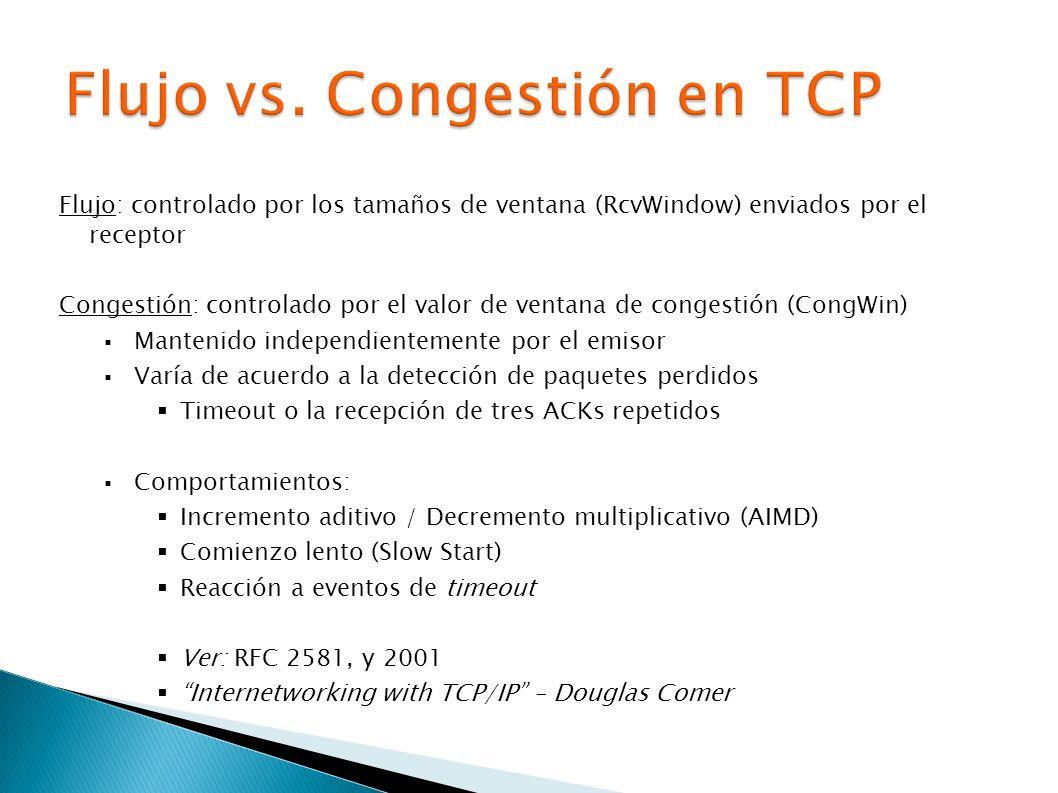 Flujo: controlado por los tamaños de ventana (RcvWindow) enviados por el receptor Congestión: controlado por el valor de ventana de congestión (CongWin) Mantenido independientemente por el emisor Varía de acuerdo a la detección de paquetes perdidos Timeout o la recepción de tres ACKs repetidos Comportamientos: Incremento aditivo / Decremento multiplicativo (AIMD) Comienzo lento (Slow Start) Reacción a eventos de timeout Ver: RFC 2581, y 2001 Internetworking with TCP/IP – Douglas Comer