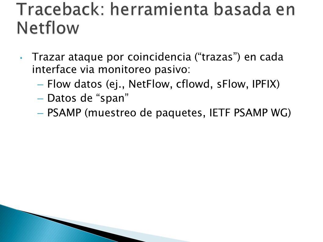 Traceback: herramienta basada en Netflow Trazar ataque por coincidencia (trazas) en cada interface via monitoreo pasivo: –Flow datos (ej., NetFlow, cf