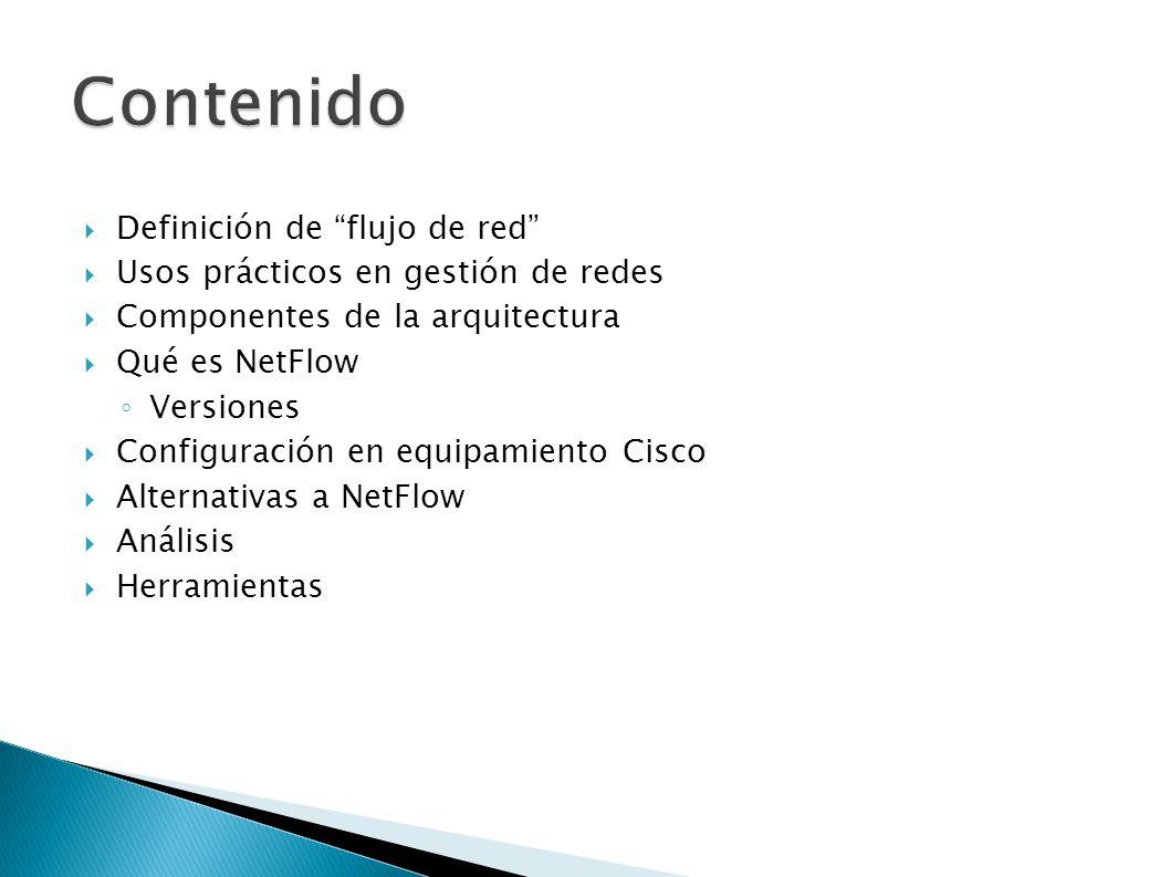 Definición de flujo de red Usos prácticos en gestión de redes Componentes de la arquitectura Qué es NetFlow Versiones Configuración en equipamiento Ci