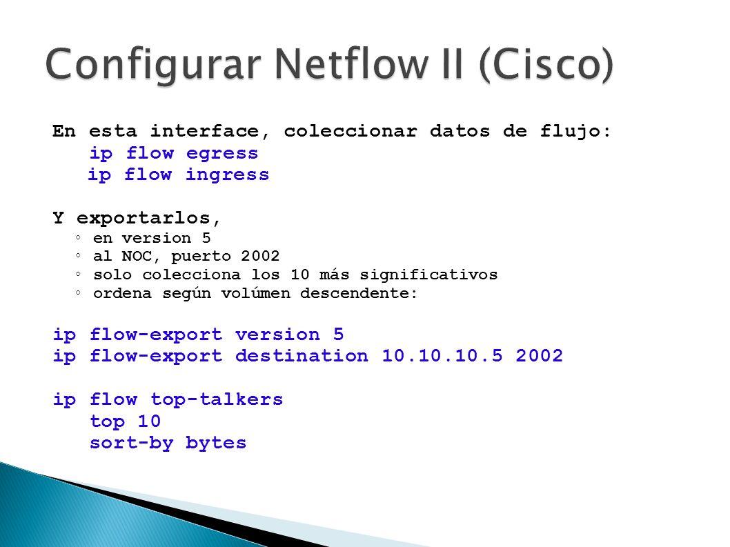 En esta interface, coleccionar datos de flujo: ip flow egress ip flow ingress Y exportarlos, en version 5 al NOC, puerto 2002 solo colecciona los 10 m