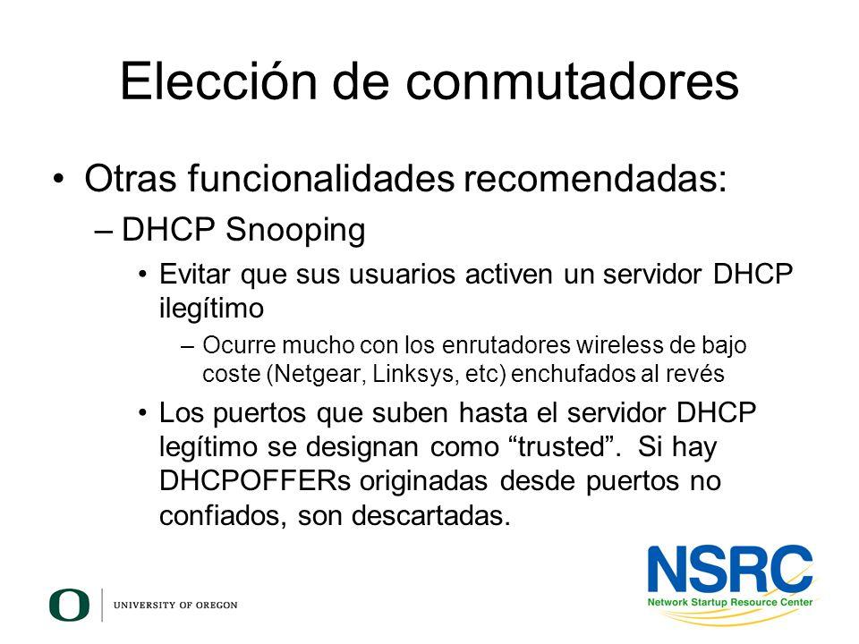 Elección de conmutadores Otras funcionalidades recomendadas: –DHCP Snooping Evitar que sus usuarios activen un servidor DHCP ilegítimo –Ocurre mucho c
