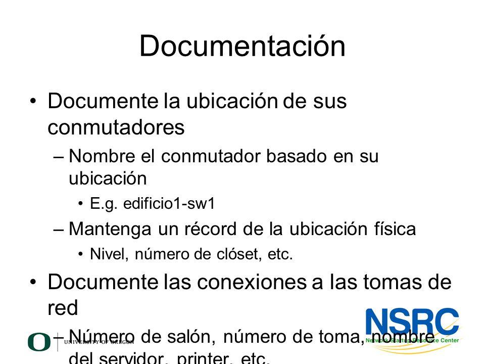 Documentación Documente la ubicación de sus conmutadores –Nombre el conmutador basado en su ubicación E.g. edificio1-sw1 –Mantenga un récord de la ubi