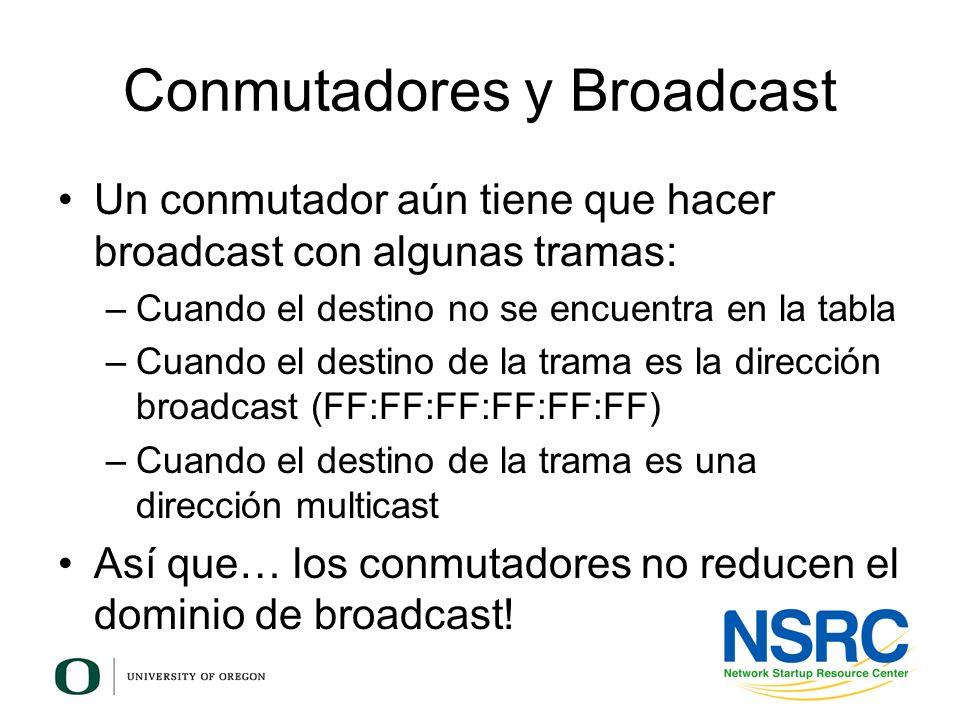 Conmutadores y Broadcast Un conmutador aún tiene que hacer broadcast con algunas tramas: –Cuando el destino no se encuentra en la tabla –Cuando el des