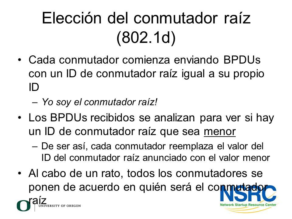 Elección del conmutador raíz (802.1d) Cada conmutador comienza enviando BPDUs con un ID de conmutador raíz igual a su propio ID –Yo soy el conmutador