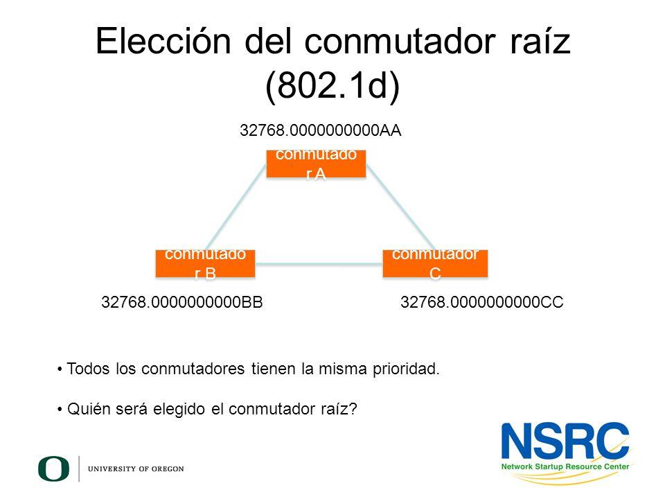Elección del conmutador raíz (802.1d) conmutado r B conmutador C conmutado r A 32768.0000000000AA 32768.0000000000BB32768.0000000000CC Todos los conmu