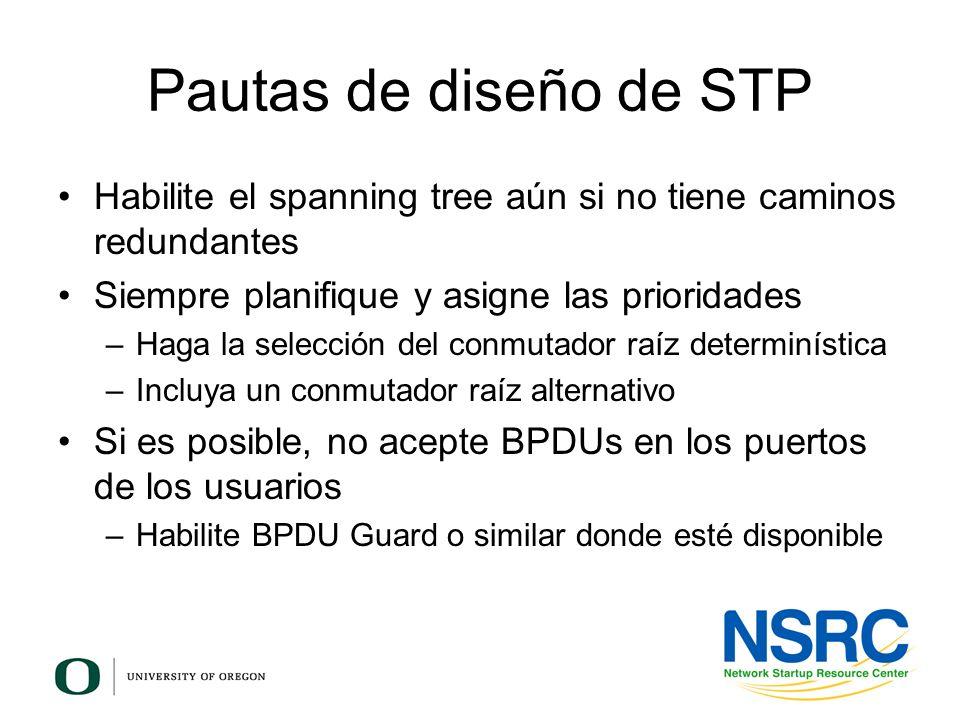 Pautas de diseño de STP Habilite el spanning tree aún si no tiene caminos redundantes Siempre planifique y asigne las prioridades –Haga la selección d