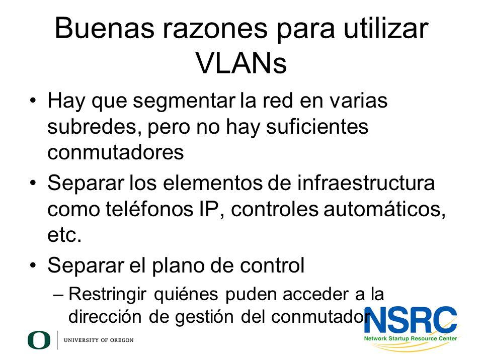 Buenas razones para utilizar VLANs Hay que segmentar la red en varias subredes, pero no hay suficientes conmutadores Separar los elementos de infraest