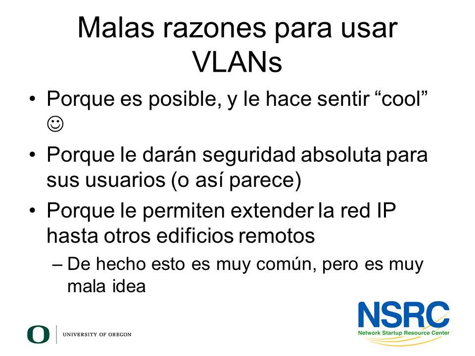 Malas razones para usar VLANs Porque es posible, y le hace sentir cool Porque le darán seguridad absoluta para sus usuarios (o así parece) Porque le p
