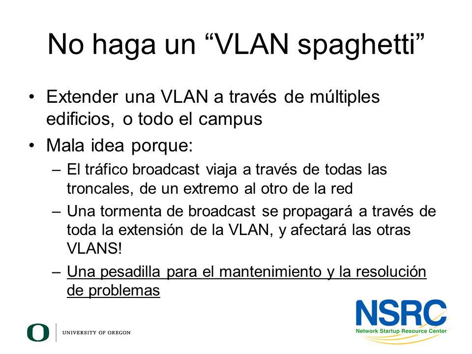 No haga un VLAN spaghetti Extender una VLAN a través de múltiples edificios, o todo el campus Mala idea porque: –El tráfico broadcast viaja a través d