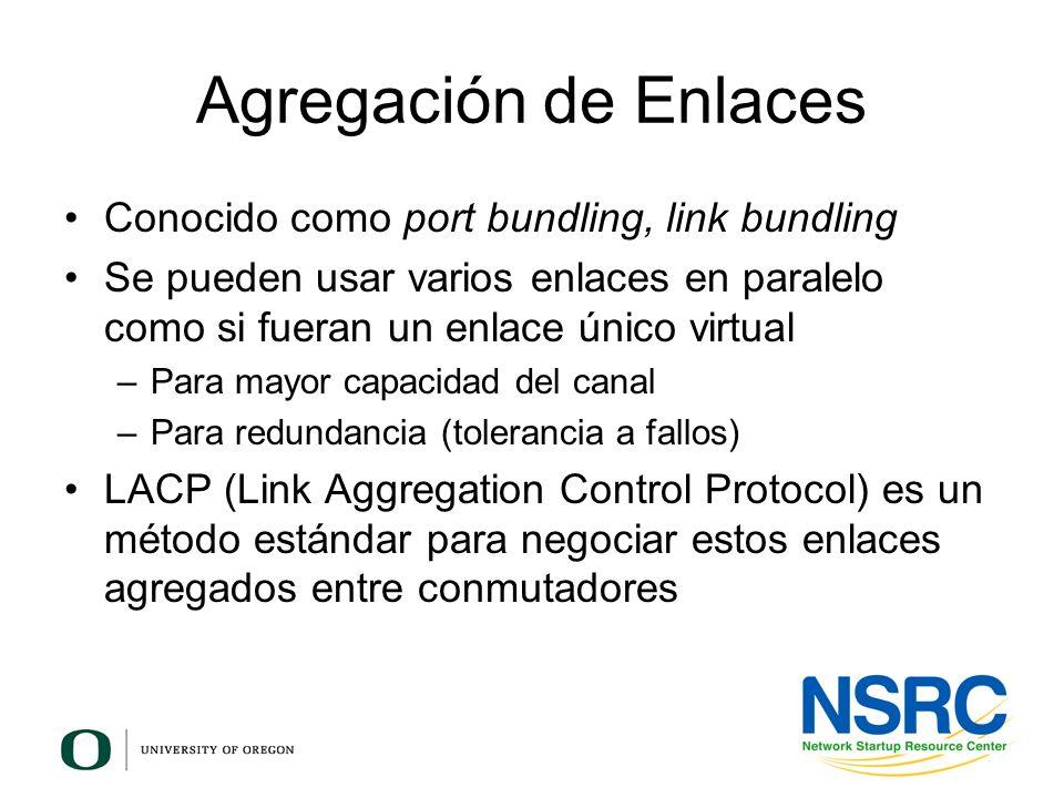 Agregación de Enlaces Conocido como port bundling, link bundling Se pueden usar varios enlaces en paralelo como si fueran un enlace único virtual –Par