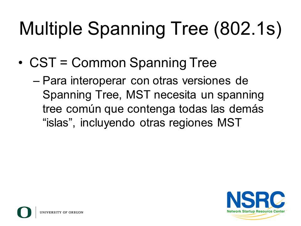 Multiple Spanning Tree (802.1s) CST = Common Spanning Tree –Para interoperar con otras versiones de Spanning Tree, MST necesita un spanning tree común