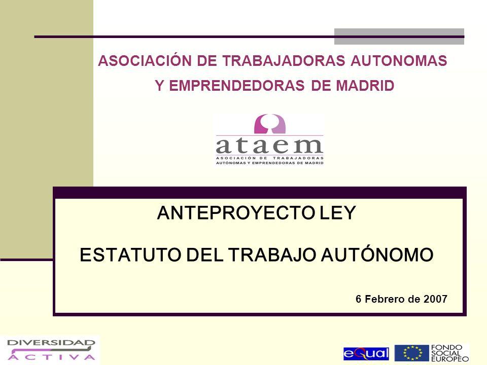 ASOCIACIÓN DE TRABAJADORAS AUTONOMAS Y EMPRENDEDORAS DE MADRID ANTEPROYECTO LEY ESTATUTO DEL TRABAJO AUTÓNOMO 6 Febrero de 2007