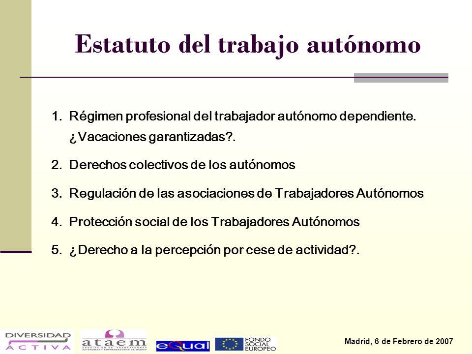 Madrid, 6 de Febrero de 2007 Estatuto del trabajo autónomo 1.Régimen profesional del trabajador autónomo dependiente.