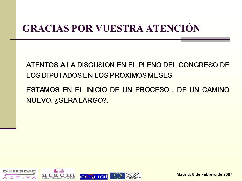 Madrid, 6 de Febrero de 2007 GRACIAS POR VUESTRA ATENCIÓN ATENTOS A LA DISCUSION EN EL PLENO DEL CONGRESO DE LOS DIPUTADOS EN LOS PROXIMOS MESES ESTAMOS EN EL INICIO DE UN PROCESO, DE UN CAMINO NUEVO.