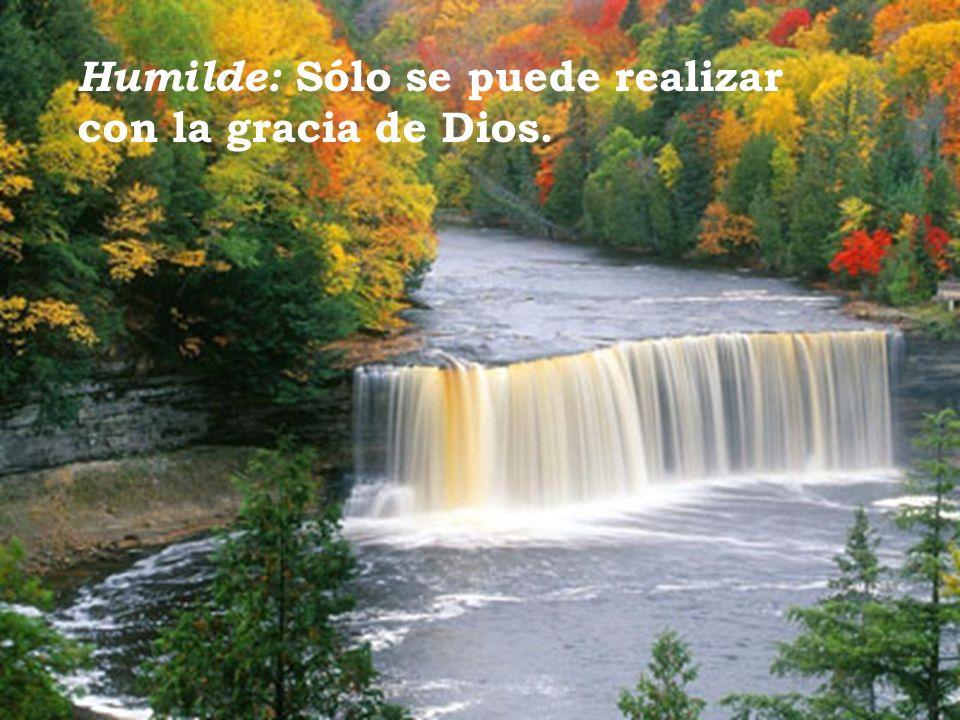Humilde: Sólo se puede realizar con la gracia de Dios.