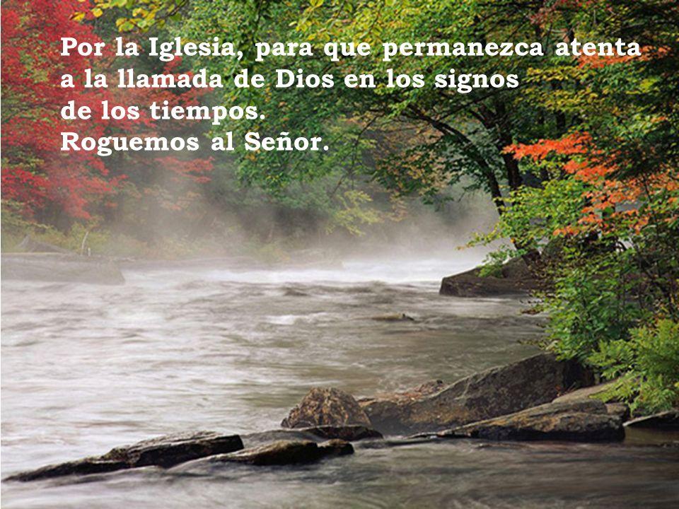 Por la Iglesia, para que permanezca atenta a la llamada de Dios en los signos de los tiempos. Roguemos al Señor.