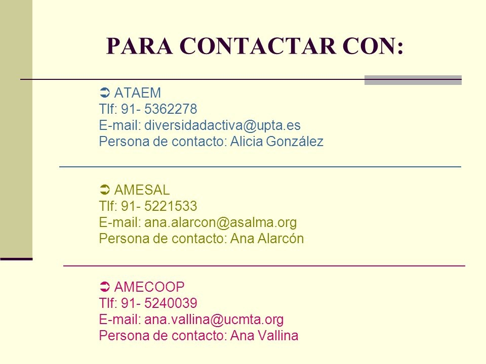 PARA CONTACTAR CON: ATAEM Tlf: 91- 5362278 E-mail: diversidadactiva@upta.es Persona de contacto: Alicia González AMESAL Tlf: 91- 5221533 E-mail: ana.alarcon@asalma.org Persona de contacto: Ana Alarcón AMECOOP Tlf: 91- 5240039 E-mail: ana.vallina@ucmta.org Persona de contacto: Ana Vallina