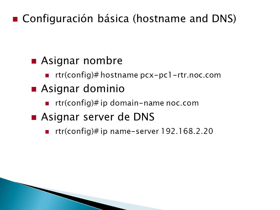 Configuración básica (hostname and DNS) Asignar nombre rtr(config)# hostname pcx-pc1-rtr.noc.com Asignar dominio rtr(config)# ip domain-name noc.com Asignar server de DNS rtr(config)# ip name-server 192.168.2.20