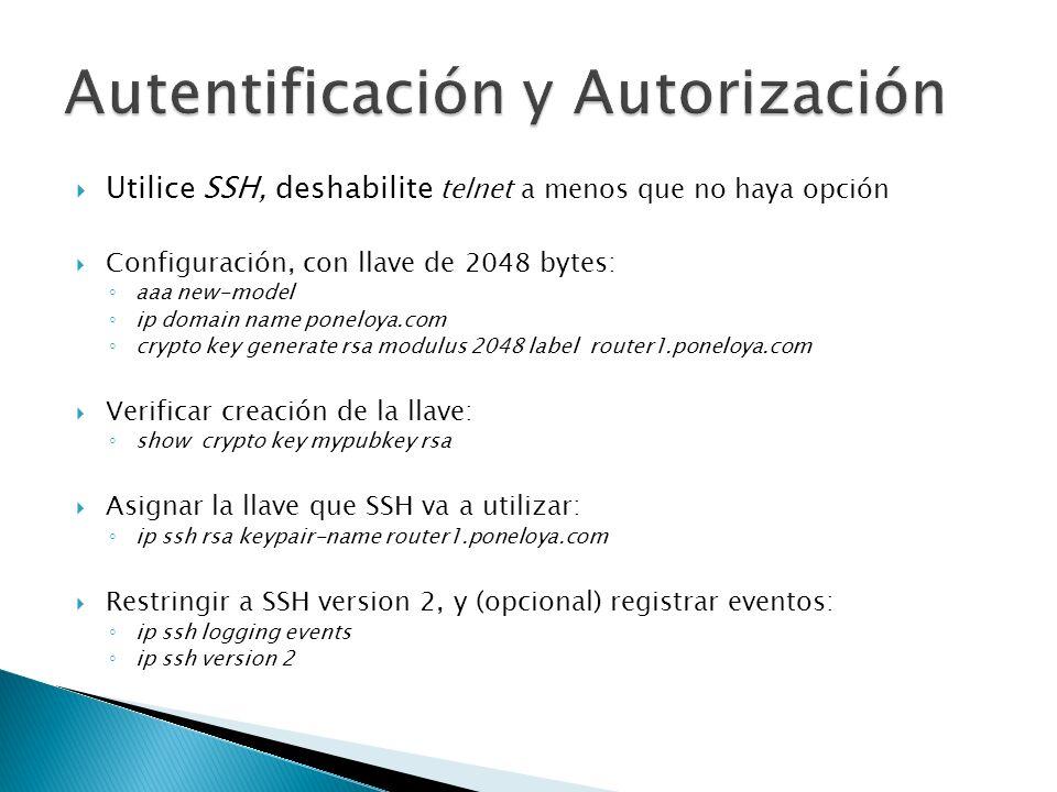 Utilice SSH, deshabilite telnet a menos que no haya opción Configuración, con llave de 2048 bytes: aaa new-model ip domain name poneloya.com crypto key generate rsa modulus 2048 label router1.poneloya.com Verificar creación de la llave: show crypto key mypubkey rsa Asignar la llave que SSH va a utilizar: ip ssh rsa keypair-name router1.poneloya.com Restringir a SSH version 2, y (opcional) registrar eventos: ip ssh logging events ip ssh version 2