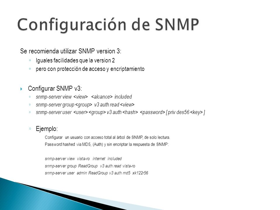 Se recomienda utilizar SNMP version 3: Iguales facilidades que la version 2 pero con protección de acceso y encriptamiento Configurar SNMP v3: snmp-server view included snmp-server group v3 auth read snmp-server user v3 auth [ priv des56 ] Ejemplo: Configurar un usuario con acceso total al árbol de SNMP, de solo lectura.