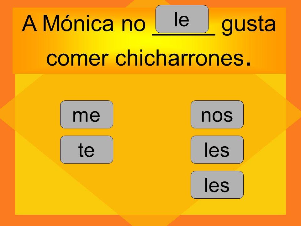 A Mónica no _____ gusta comer chicharrones. me te le nos les