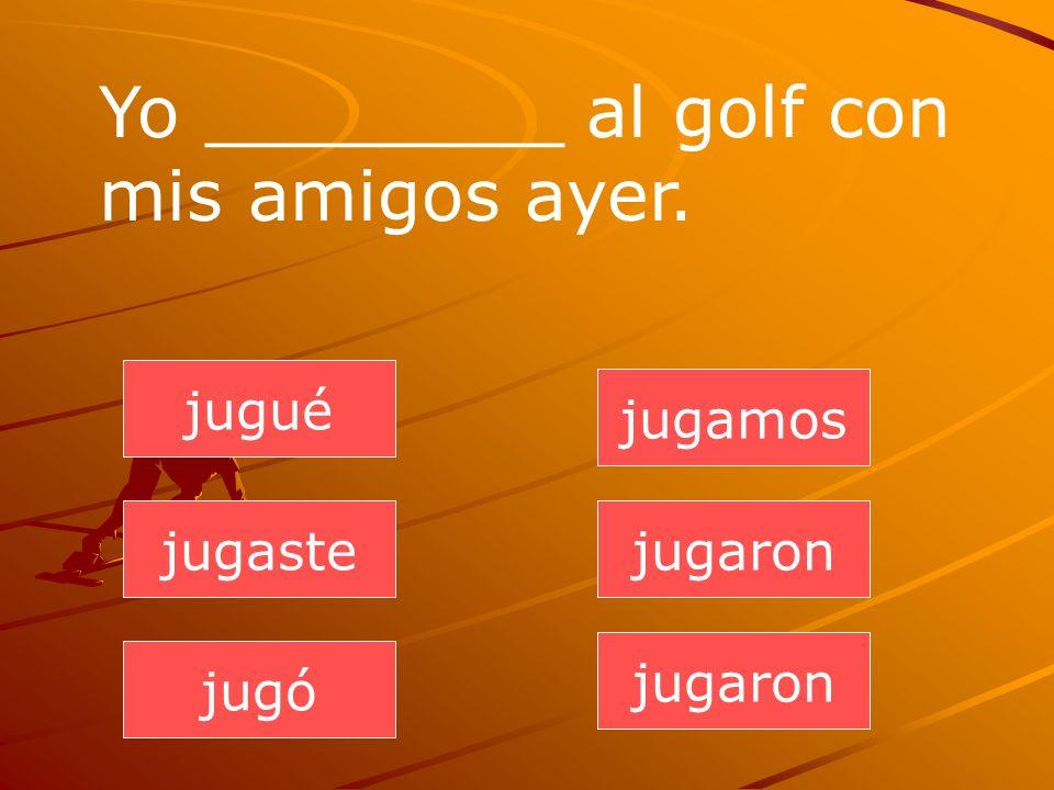 jugaron jugaste jugó jugamos jugaron jugué Yo ________ al golf con mis amigos ayer.