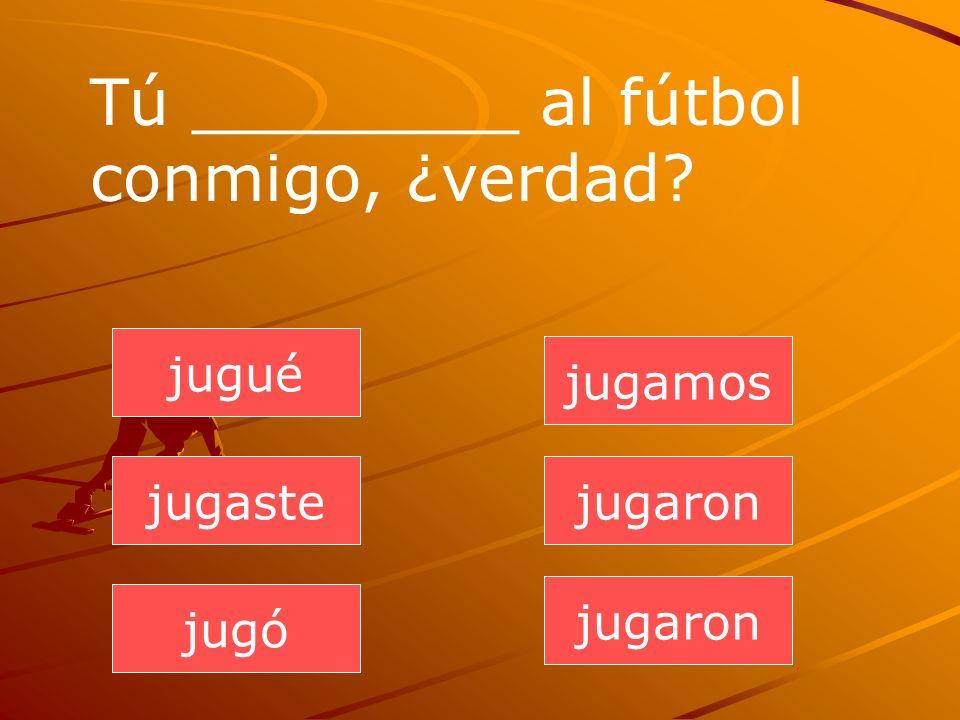 jugaron jugaste jugó jugamos jugaron jugué Tú ________ al fútbol conmigo, ¿verdad?