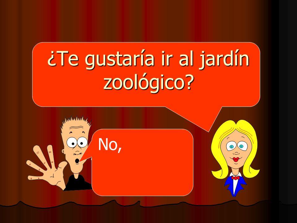 ¿Te gustaría ir al jardín zoológico? No,