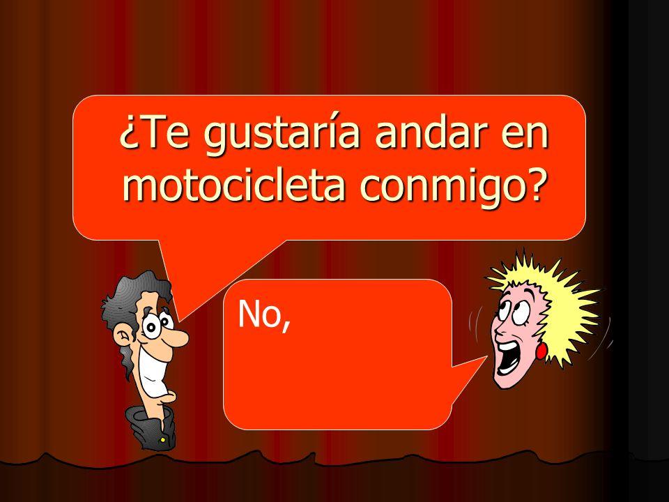 ¿Te gustaría andar en motocicleta conmigo? No,